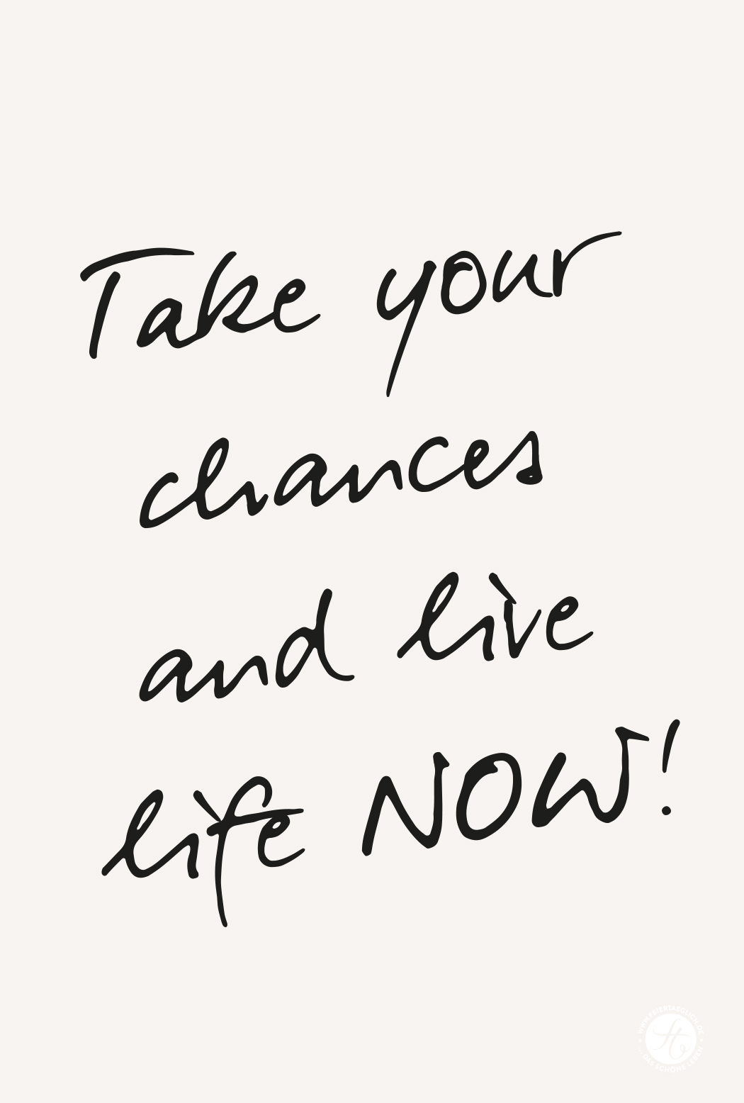 Take your chances and live life now!